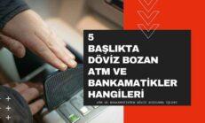5 Başlıkta Döviz Bozan ATM ve Bankamatikler Hangileri